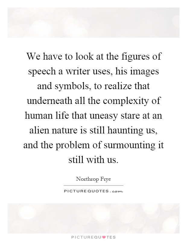 We have to look at the figures of speech a writer uses, his images and symbols, to realize that underneath all the complexity of human life that uneasy stare at an alien nature is still haunting us, and the problem of surmounting it still with us Picture Quote #1