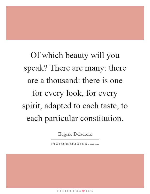 Of which beauty will you speak? There are many: there are a thousand: there is one for every look, for every spirit, adapted to each taste, to each particular constitution Picture Quote #1