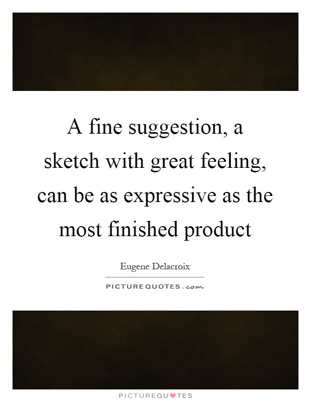 A fine suggestion, a sketch with great feeling, can be as expressive as the most finished product Picture Quote #1