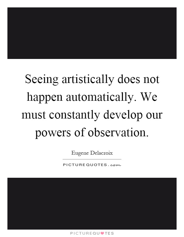 Seeing artistically does not happen automatically. We must constantly develop our powers of observation Picture Quote #1