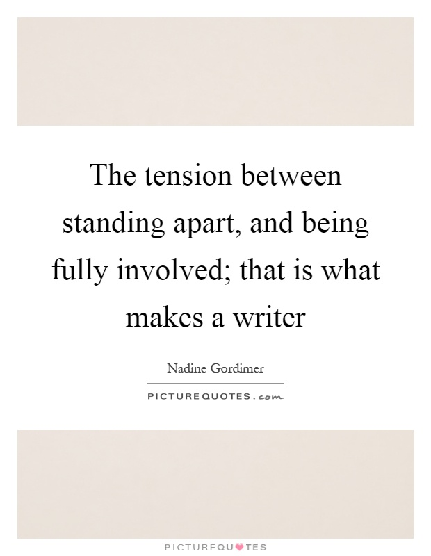 The tension between standing apart, and being fully involved; that is what makes a writer Picture Quote #1