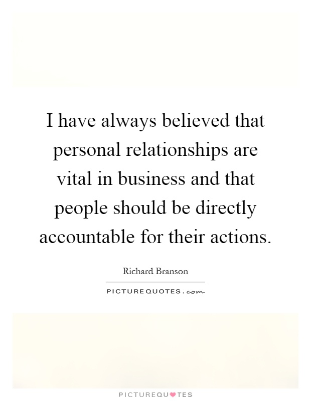 I have always believed that personal relationships are vital in business and that people should be directly accountable for their actions Picture Quote #1