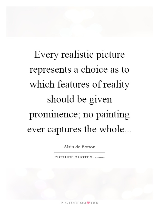 Every realistic picture represents a choice as to which features of reality should be given prominence; no painting ever captures the whole Picture Quote #1