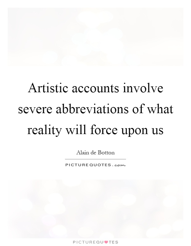 Artistic accounts involve severe abbreviations of what reality will force upon us Picture Quote #1