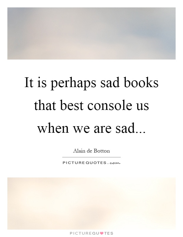 It is perhaps sad books that best console us when we are sad Picture Quote #1