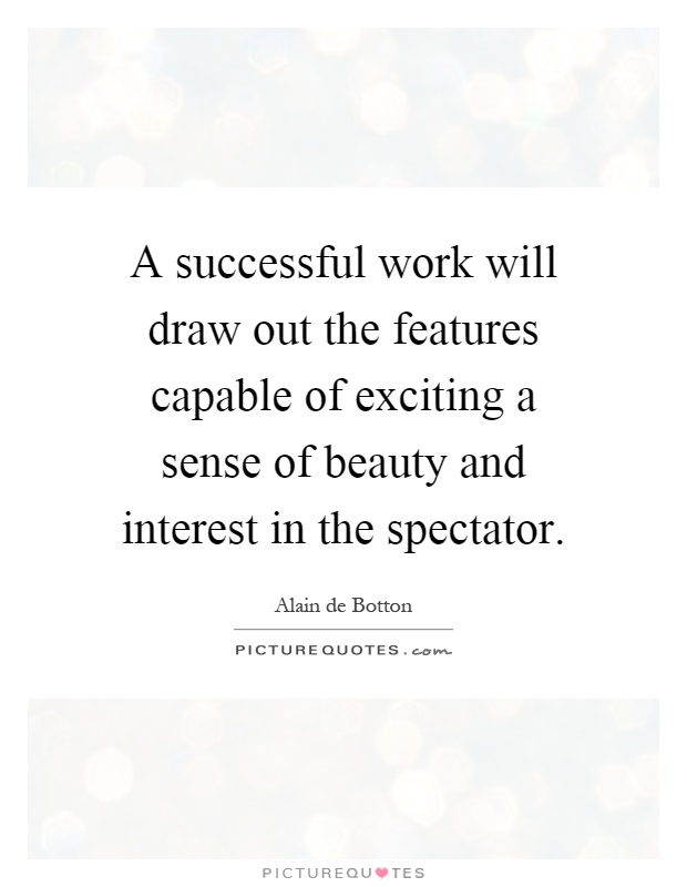 A successful work will draw out the features capable of exciting a sense of beauty and interest in the spectator Picture Quote #1