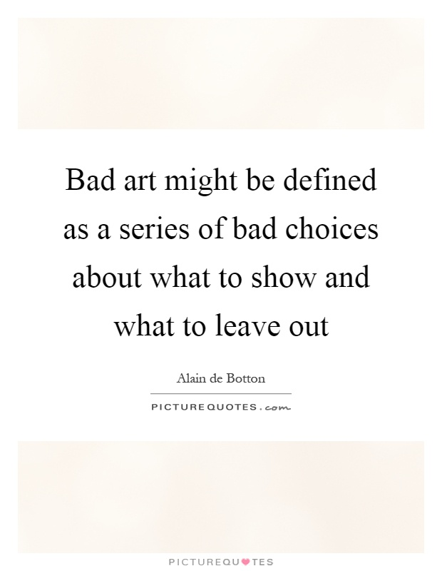 Bad art might be defined as a series of bad choices about what to show and what to leave out Picture Quote #1