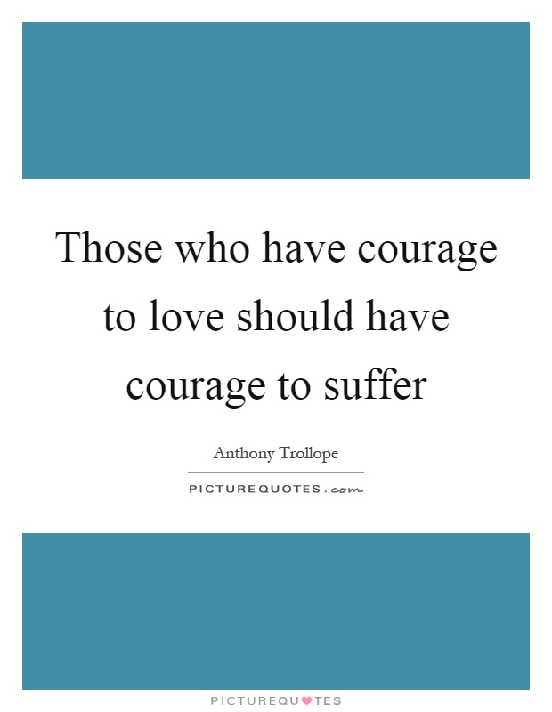 Those who have courage to love should have courage to suffer Picture Quote #1
