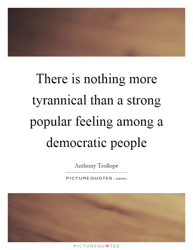 There is nothing more tyrannical than a strong popular feeling among a democratic people Picture Quote #1
