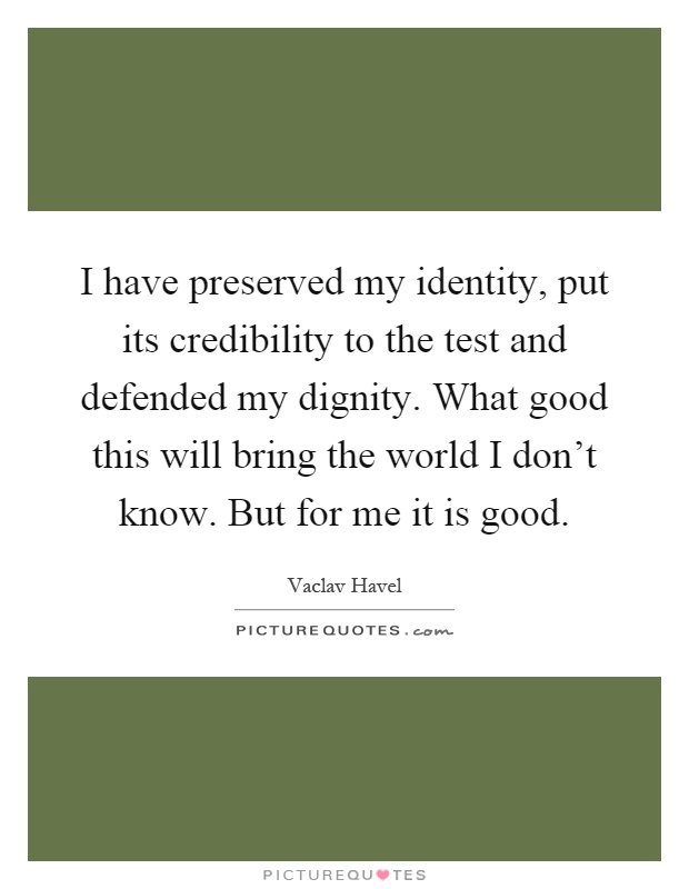 I have preserved my identity, put its credibility to the test and defended my dignity. What good this will bring the world I don't know. But for me it is good Picture Quote #1