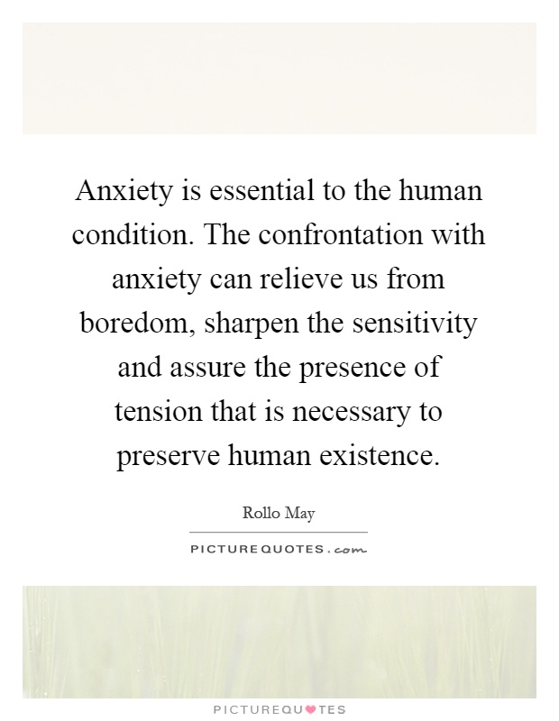Anxiety is essential to the human condition. The confrontation with anxiety can relieve us from boredom, sharpen the sensitivity and assure the presence of tension that is necessary to preserve human existence Picture Quote #1