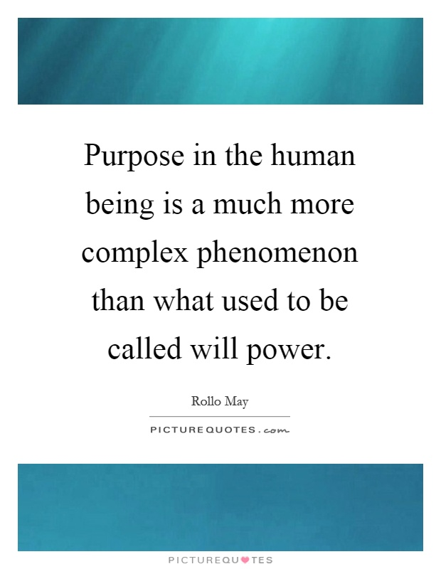 Purpose in the human being is a much more complex phenomenon than what used to be called will power Picture Quote #1