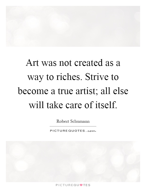 Art was not created as a way to riches. Strive to become a true artist; all else will take care of itself Picture Quote #1