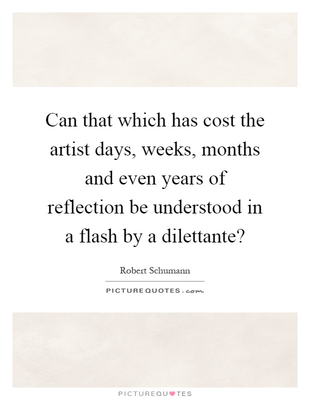 Can that which has cost the artist days, weeks, months and even years of reflection be understood in a flash by a dilettante? Picture Quote #1
