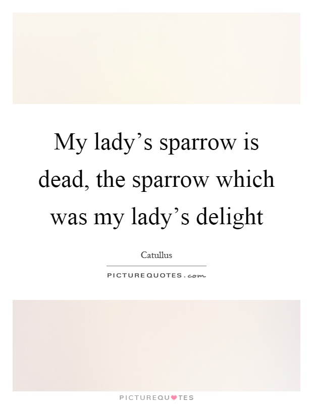 My lady's sparrow is dead, the sparrow which was my lady's delight Picture Quote #1
