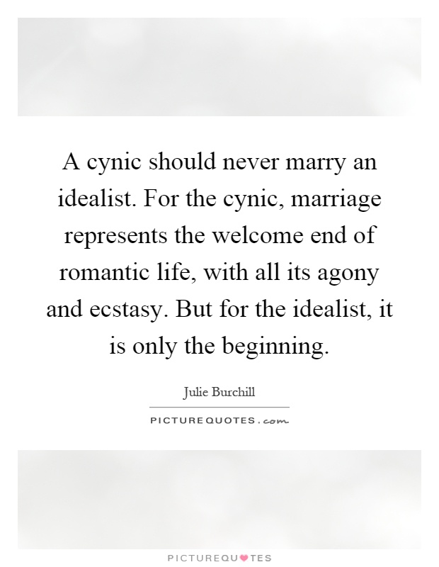 A cynic should never marry an idealist. For the cynic, marriage represents the welcome end of romantic life, with all its agony and ecstasy. But for the idealist, it is only the beginning Picture Quote #1