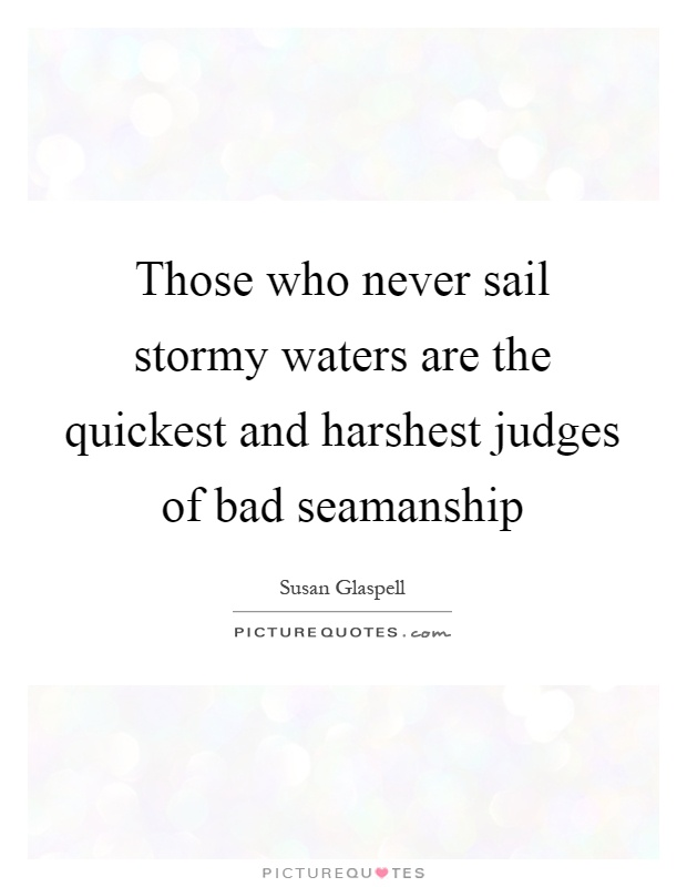Those who never sail stormy waters are the quickest and harshest judges of bad seamanship Picture Quote #1