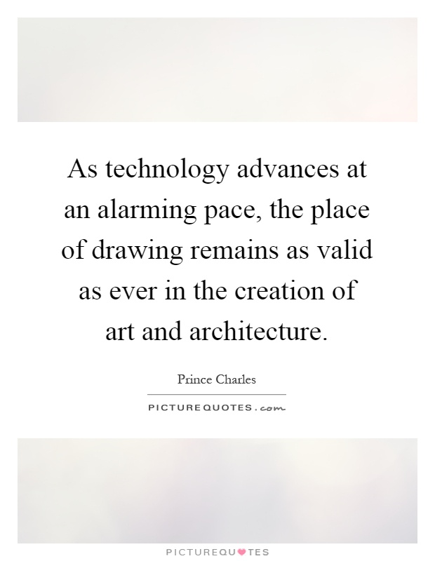 As technology advances at an alarming pace, the place of drawing remains as valid as ever in the creation of art and architecture Picture Quote #1