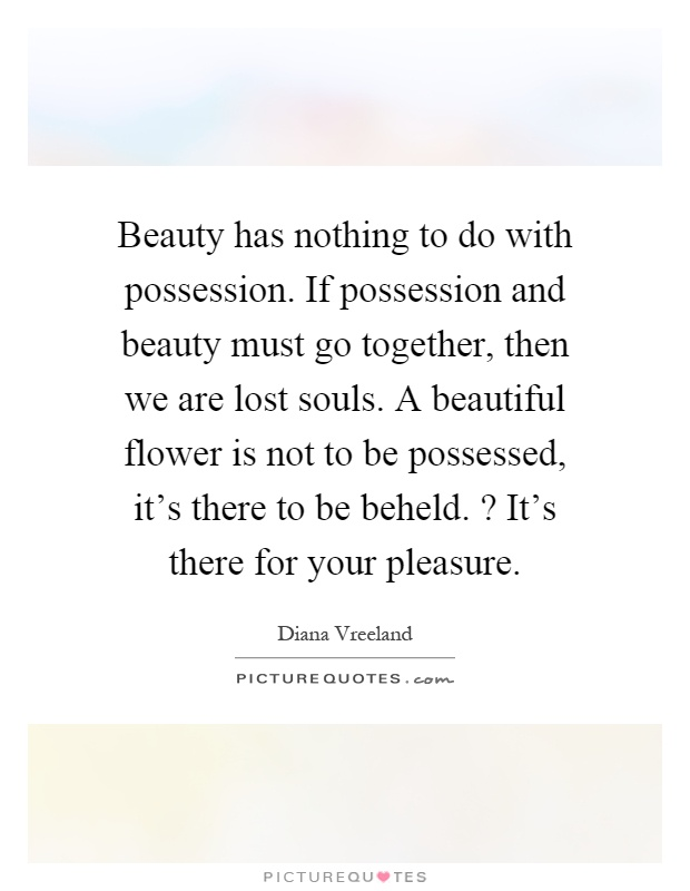 Beauty has nothing to do with possession. If possession and beauty must go together, then we are lost souls. A beautiful flower is not to be possessed, it's there to be beheld.? It's there for your pleasure Picture Quote #1