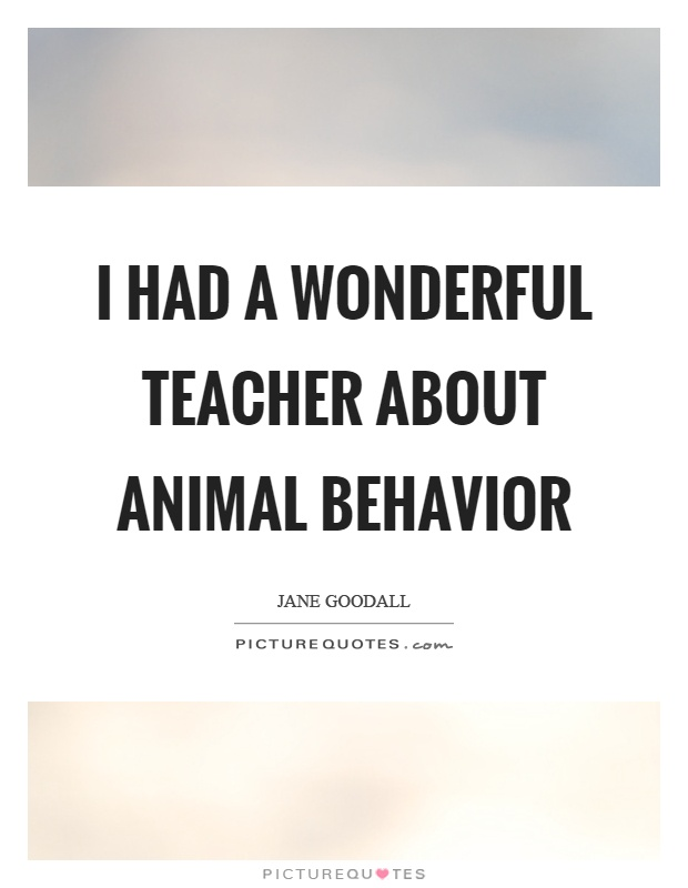 I had a wonderful teacher about animal behavior Picture Quote #1