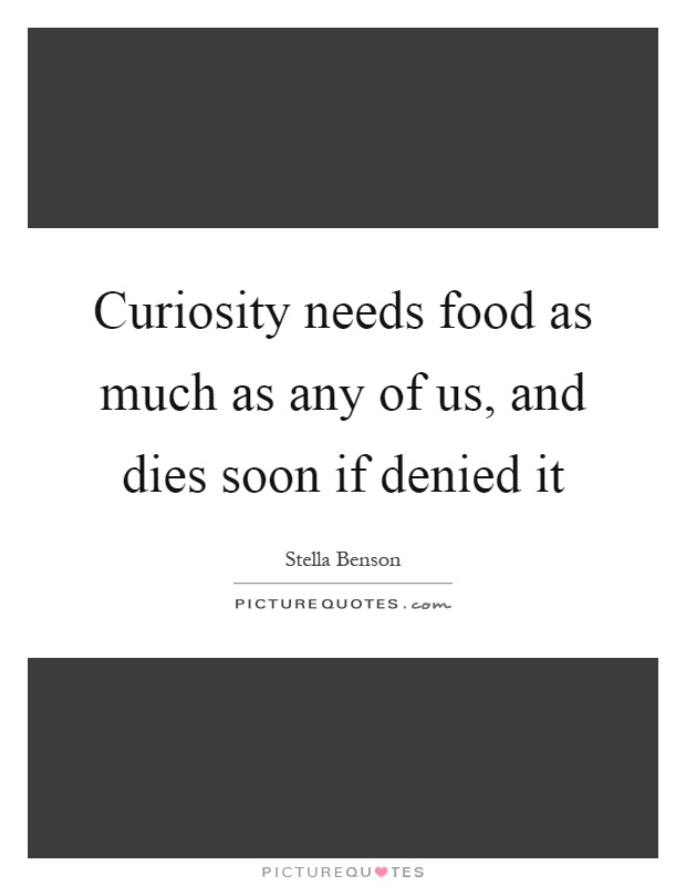 Curiosity needs food as much as any of us, and dies soon if denied it Picture Quote #1