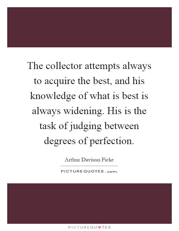 The collector attempts always to acquire the best, and his knowledge of what is best is always widening. His is the task of judging between degrees of perfection Picture Quote #1