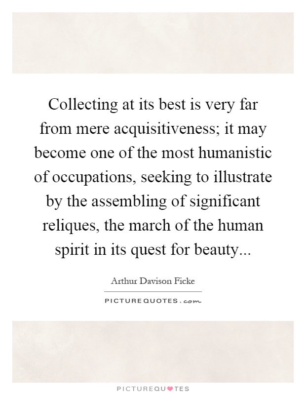 Collecting at its best is very far from mere acquisitiveness; it may become one of the most humanistic of occupations, seeking to illustrate by the assembling of significant reliques, the march of the human spirit in its quest for beauty Picture Quote #1