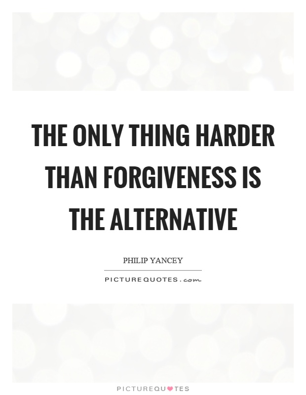 The only thing harder than forgiveness is the alternative Picture Quote #1