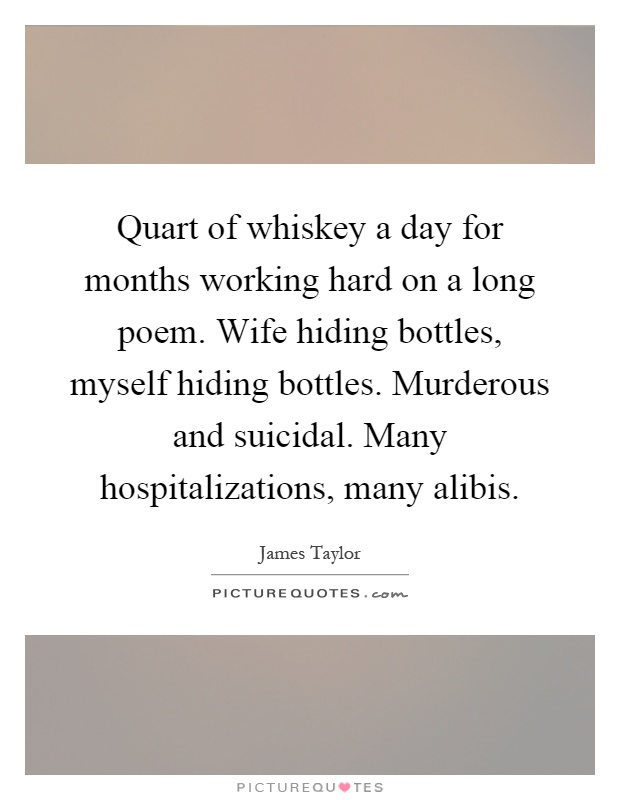 Quart of whiskey a day for months working hard on a long poem. Wife hiding bottles, myself hiding bottles. Murderous and suicidal. Many hospitalizations, many alibis Picture Quote #1