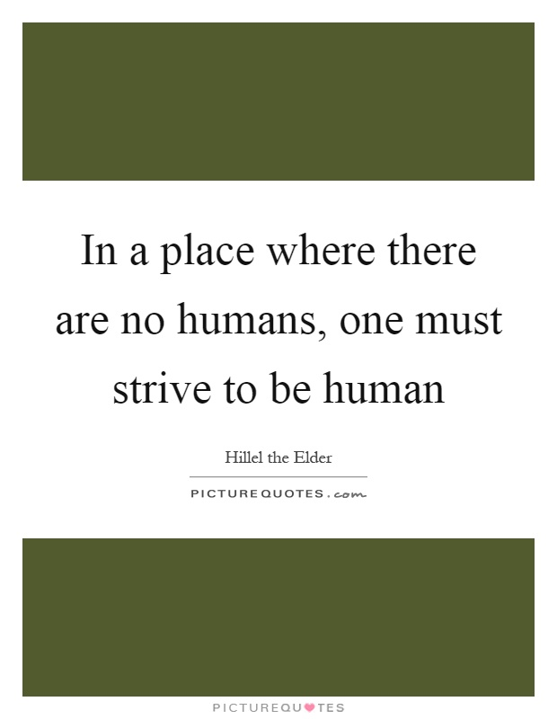 In a place where there are no humans, one must strive to be human Picture Quote #1
