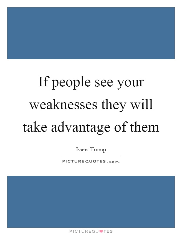 If people see your weaknesses they will take advantage of them Picture Quote #1