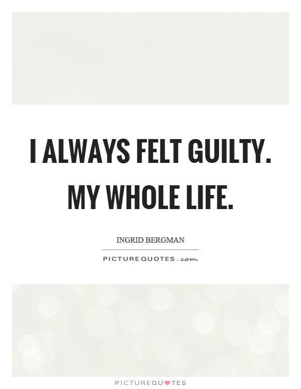 I always felt guilty. My whole life Picture Quote #1