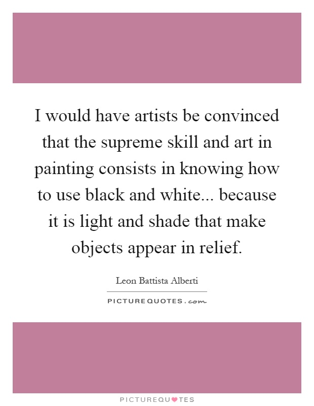 I would have artists be convinced that the supreme skill and art in painting consists in knowing how to use black and white... because it is light and shade that make objects appear in relief Picture Quote #1