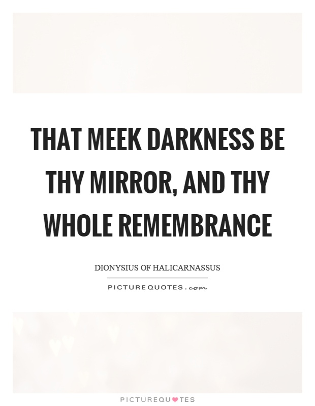 That meek darkness be thy mirror, and thy whole remembrance Picture Quote #1