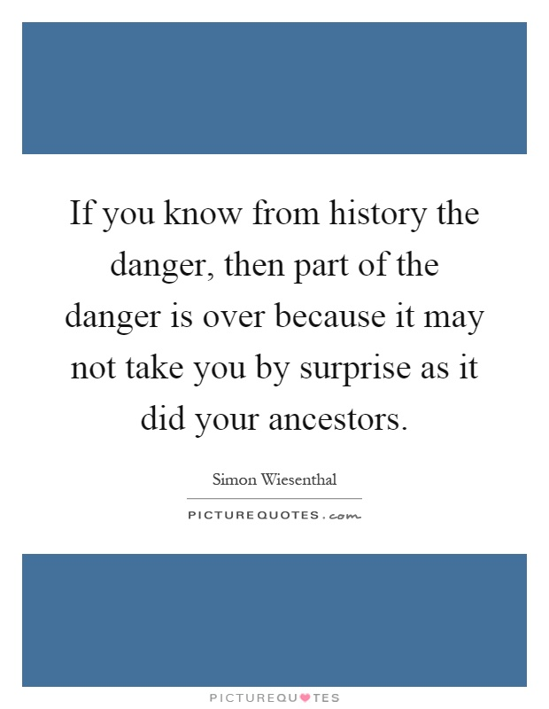 If you know from history the danger, then part of the danger is over because it may not take you by surprise as it did your ancestors Picture Quote #1