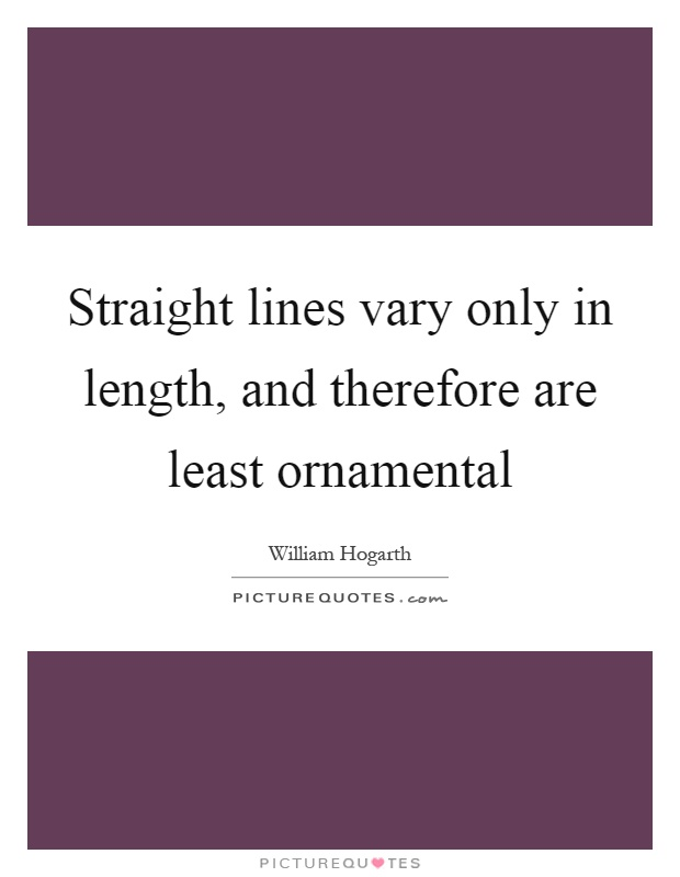Straight lines vary only in length, and therefore are least ornamental Picture Quote #1