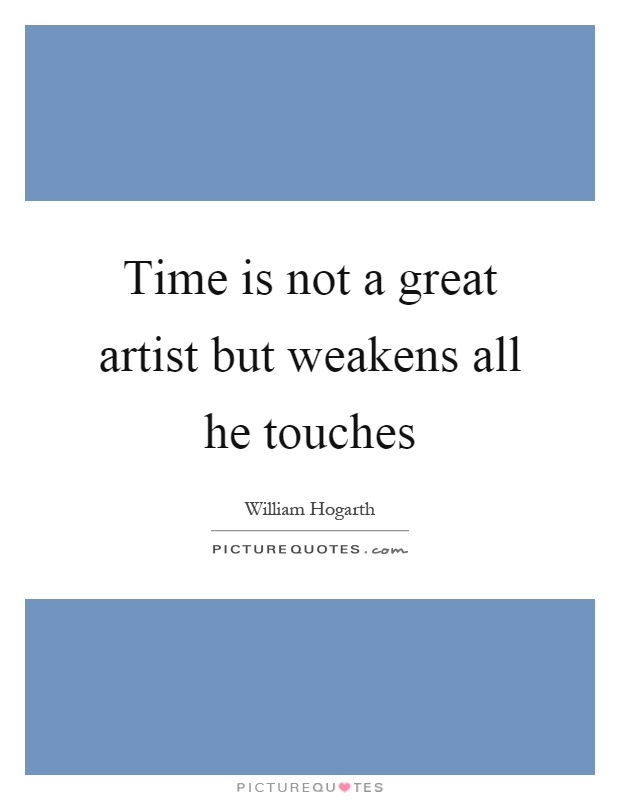 Time is not a great artist but weakens all he touches Picture Quote #1