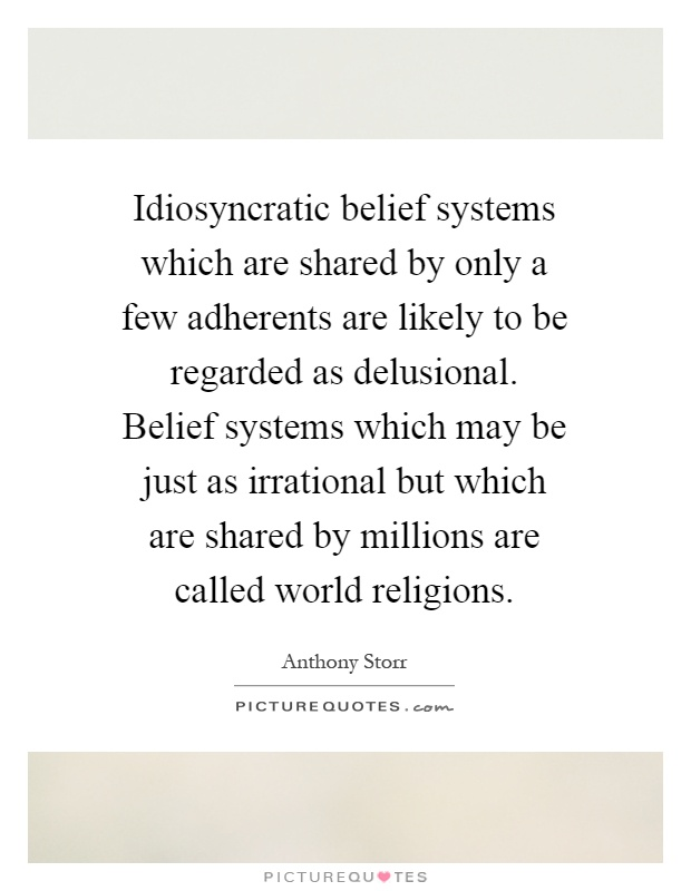 Idiosyncratic belief systems which are shared by only a few adherents are likely to be regarded as delusional. Belief systems which may be just as irrational but which are shared by millions are called world religions Picture Quote #1