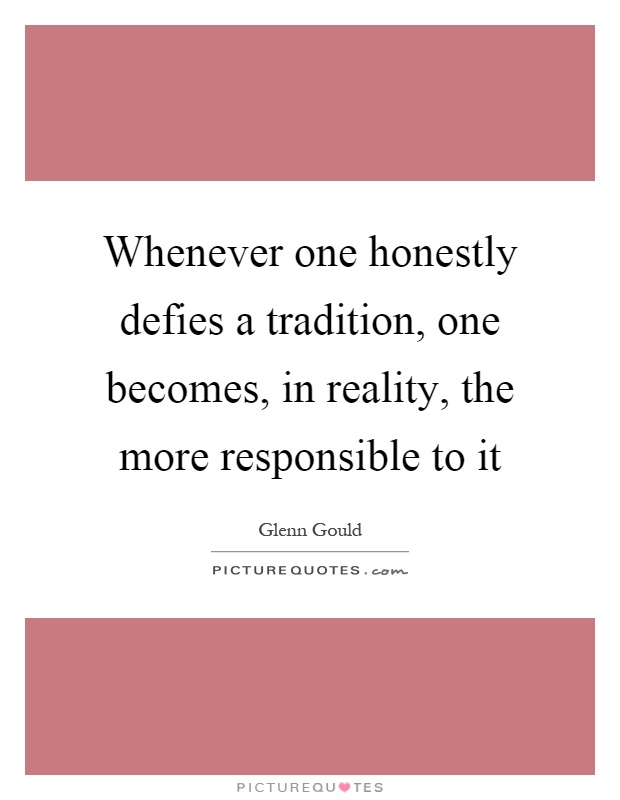 Whenever one honestly defies a tradition, one becomes, in reality, the more responsible to it Picture Quote #1