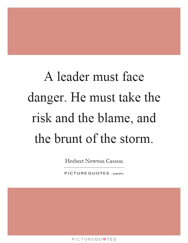 A leader must face danger. He must take the risk and the blame, and the brunt of the storm Picture Quote #1