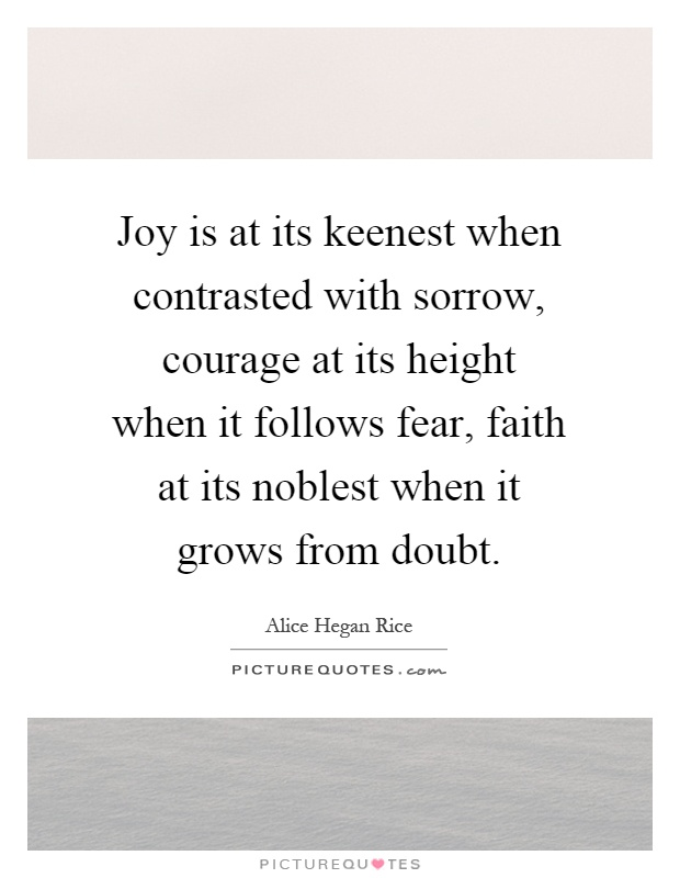 Joy is at its keenest when contrasted with sorrow, courage at its height when it follows fear, faith at its noblest when it grows from doubt Picture Quote #1