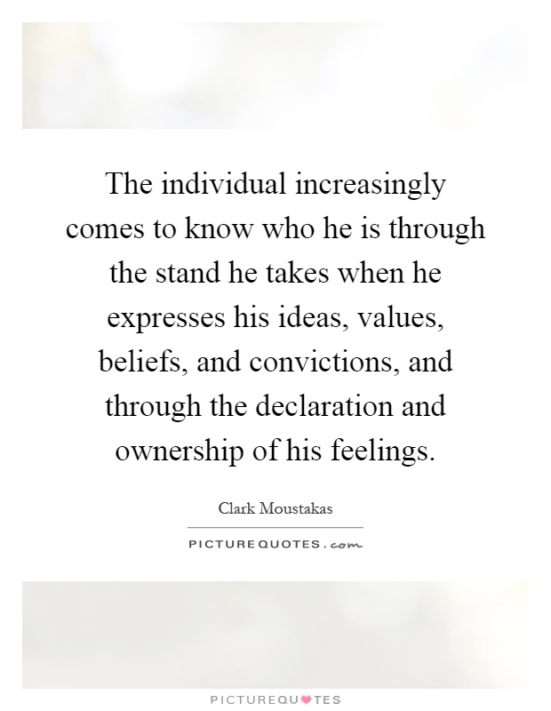 The individual increasingly comes to know who he is through the stand he takes when he expresses his ideas, values, beliefs, and convictions, and through the declaration and ownership of his feelings Picture Quote #1