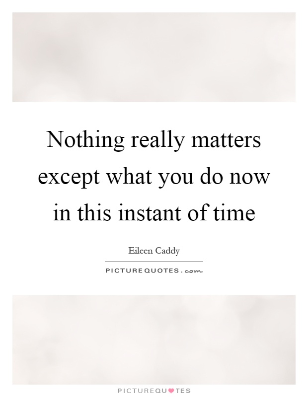 Nothing really matters except what you do now in this instant of time Picture Quote #1