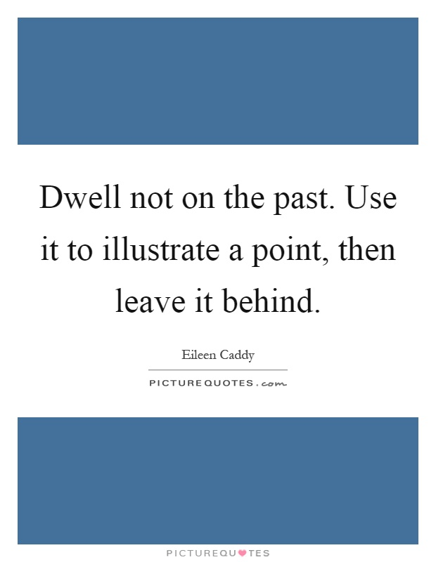 Dwell not on the past. Use it to illustrate a point, then leave it behind Picture Quote #1
