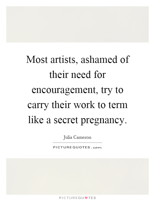 Most artists, ashamed of their need for encouragement, try to carry their work to term like a secret pregnancy Picture Quote #1