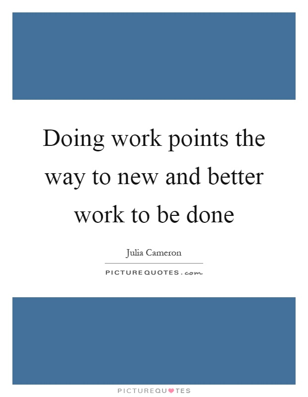 Doing work points the way to new and better work to be done Picture Quote #1
