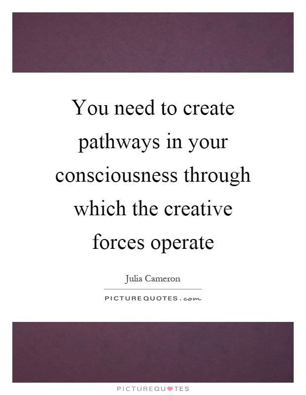 You need to create pathways in your consciousness through which the creative forces operate Picture Quote #1