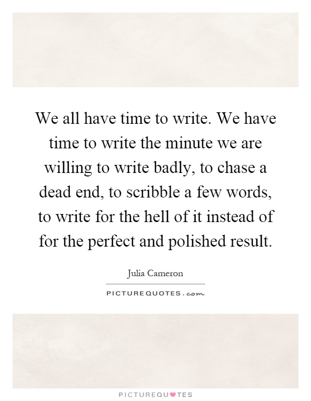 We all have time to write. We have time to write the minute we are willing to write badly, to chase a dead end, to scribble a few words, to write for the hell of it instead of for the perfect and polished result Picture Quote #1