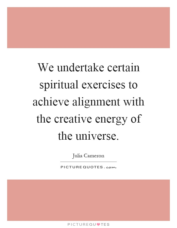 We undertake certain spiritual exercises to achieve alignment with the creative energy of the universe Picture Quote #1