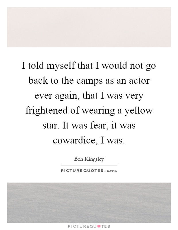 I told myself that I would not go back to the camps as an actor ever again, that I was very frightened of wearing a yellow star. It was fear, it was cowardice, I was Picture Quote #1